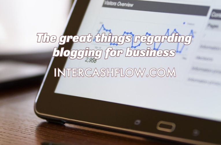The great things regarding blogging for business